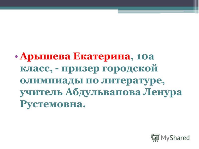 Арышева Екатерина, 10а класс, - призер городской олимпиады по литературе, учитель Абдульвапова Ленура Рустемовна.