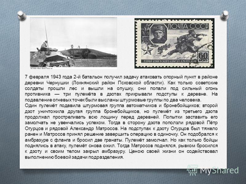 Алекса́ндр Матве́евич Матро́сов (5 февраля 1924, Екатеринослав 27 февраля 1943, деревня Чернушки, Псковская область ) Герой Советского Союза, рядовой пехоты. Известен благодаря самопожертвенному подвигу, когда он закрыл своей грудью амбразуру немецко