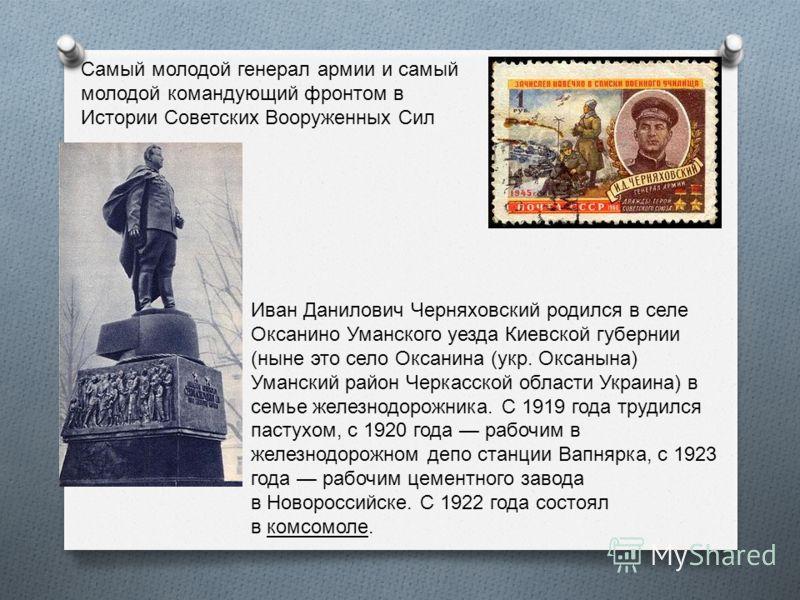 Ива́н Дани́лович Черняхо́вский (16 (29) июня 1906 18 февраля 1945) выдающийся советский военачальник, генерал армии, дважды Герой Советского Союза.