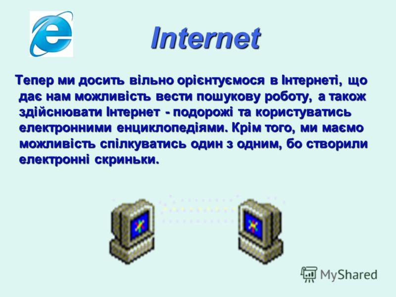 Internet Тепер ми досить вільно орієнтуємося в Інтернеті, що дає нам можливість вести пошукову роботу, а також здійснювати Інтернет - подорожі та користуватись електронними енциклопедіями. Крім того, ми маємо можливість спілкуватись один з одним, бо