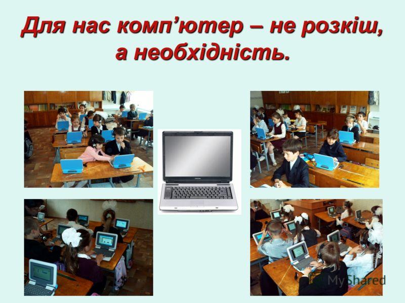 Для нас компютер – не розкіш, а необхідність.