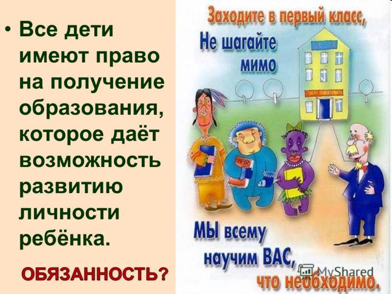 Все дети имеют право на получение образования, которое даёт возможность развитию личности ребёнка.
