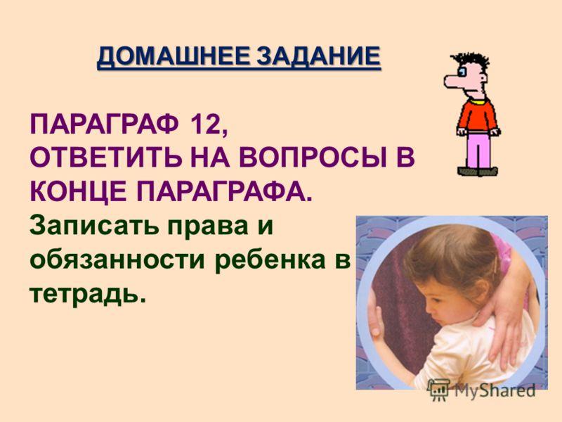 ДОМАШНЕЕ ЗАДАНИЕ ПАРАГРАФ 12, ОТВЕТИТЬ НА ВОПРОСЫ В КОНЦЕ ПАРАГРАФА. Записать права и обязанности ребенка в тетрадь.