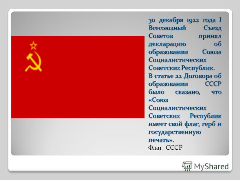 30 декабря 1922 года I Всесоюзный Съезд Советов принял декларацию об образовании Союза Социалистических Советских Республик. В статье 22 Договора об образовании СССР было сказано, что «Союз Социалистических Советских Республик имеет свой флаг, герб и