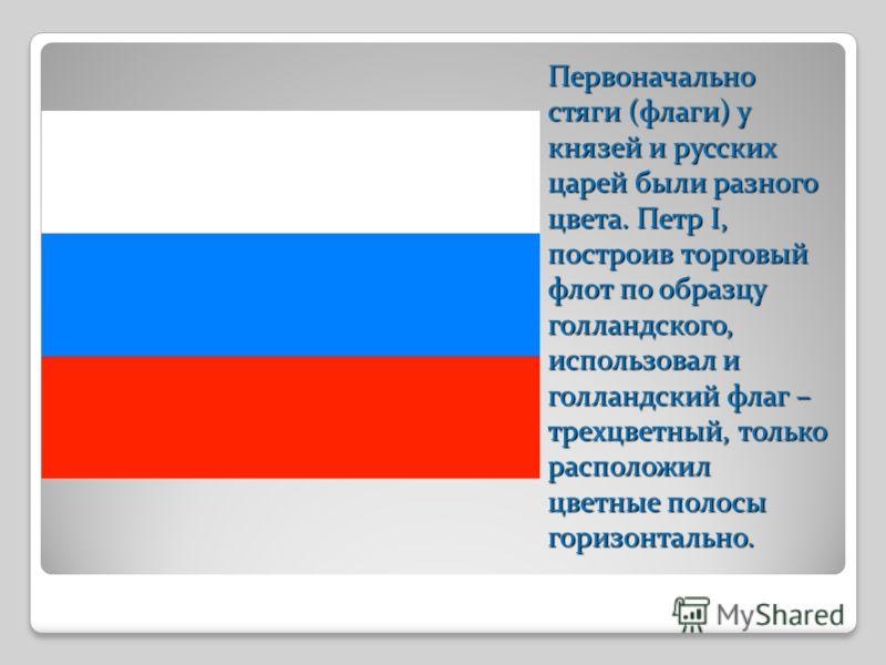 Первоначально стяги (флаги) у князей и русских царей были разного цвета. Петр I, построив торговый флот по образцу голландского, использовал и голландский флаг – трехцветный, только расположил цветные полосы горизонтально.