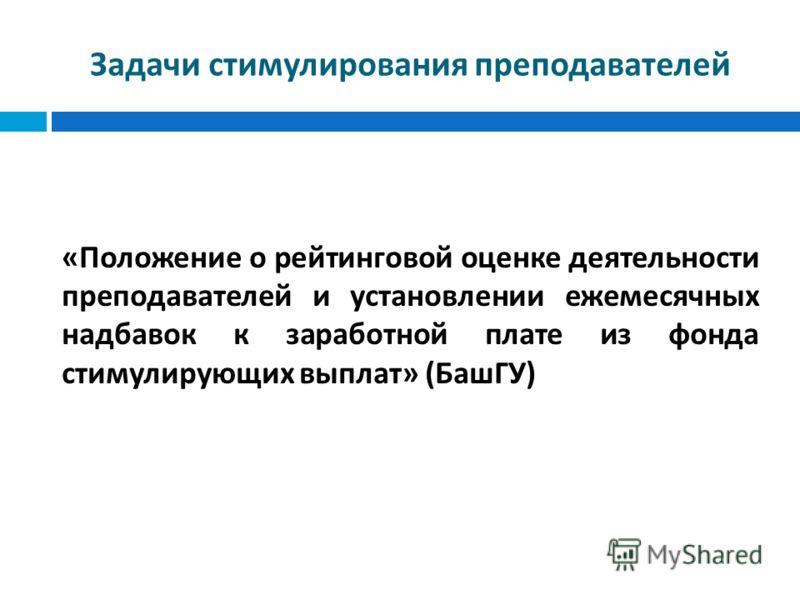 Задачи стимулирования преподавателей « Положение о рейтинговой оценке деятельности преподавателей и установлении ежемесячных надбавок к заработной плате из фонда стимулирующих выплат » ( БашГУ )