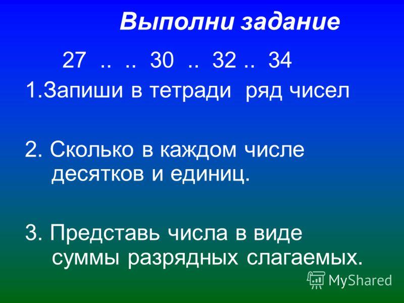 Выполни задание 27.... 30.. 32.. 34 1.Запиши в тетради ряд чисел 2. Сколько в каждом числе десятков и единиц. 3. Представь числа в виде суммы разрядных слагаемых.