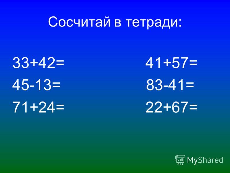 Сосчитай в тетради: 33+42= 41+57= 45-13= 83-41= 71+24= 22+67=