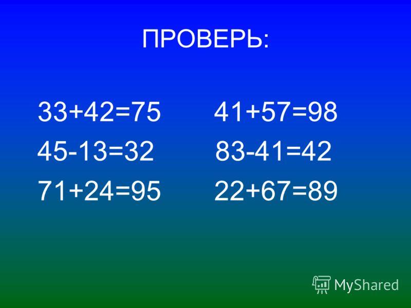 ПРОВЕРЬ: 33+42=75 41+57=98 45-13=32 83-41=42 71+24=95 22+67=89