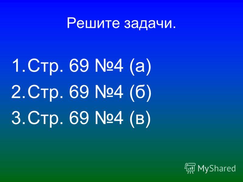 Решите задачи. 1.Стр. 69 4 (а) 2.Стр. 69 4 (б) 3.Стр. 69 4 (в)