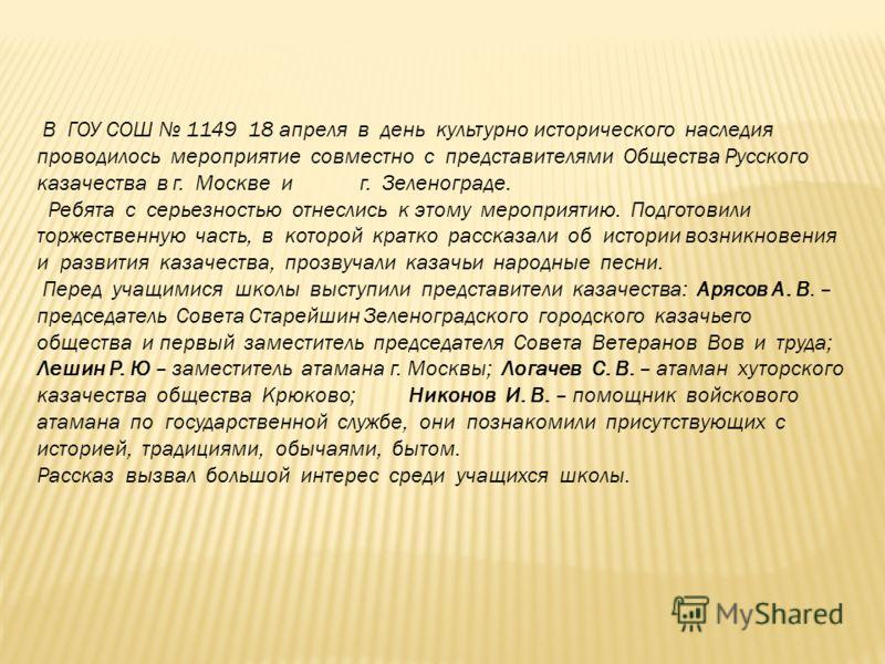 В ГОУ СОШ 1149 18 апреля в день культурно исторического наследия проводилось мероприятие совместно с представителями Общества Русского казачества в г. Москве и г. Зеленограде. Ребята с серьезностью отнеслись к этому мероприятию. Подготовили торжестве