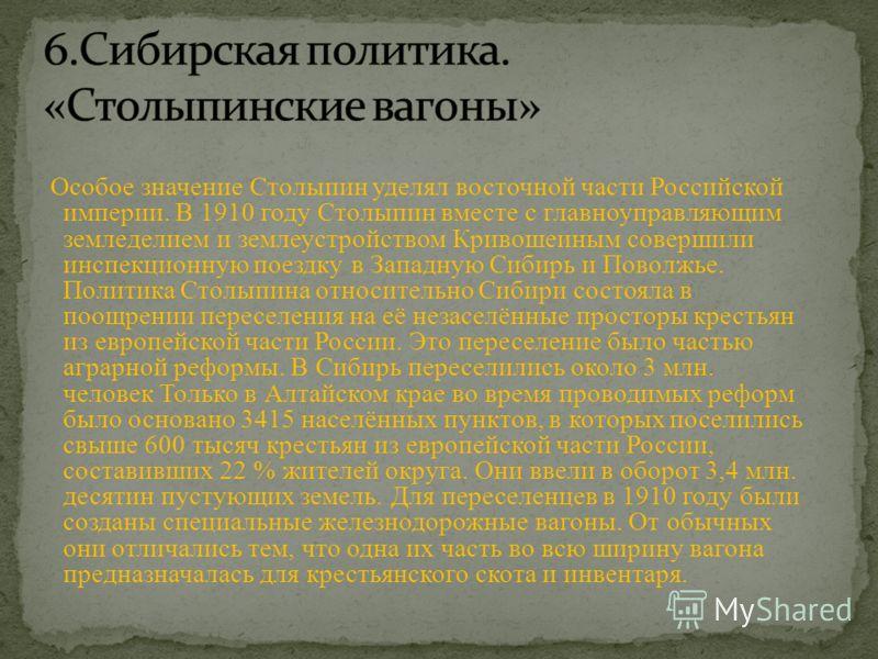 Особое значение Столыпин уделял восточной части Российской империи. В 1910 году Столыпин вместе с главноуправляющим земледелием и землеустройством Кривошеиным совершили инспекционную поездку в Западную Сибирь и Поволжье. Политика Столыпина относитель