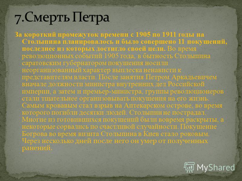 За короткий промежуток времени с 1905 по 1911 годы на Столыпина планировалось и было совершено 11 покушений, последнее из которых достигло своей цели. Во время революционных событий 1905 года, в бытность Столыпина саратовским губернатором покушения н