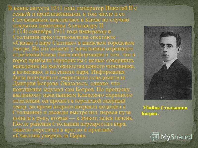 В конце августа 1911 года император Николай II с семьёй и приближёнными, в том числе и со Столыпиным, находились в Киеве по случаю открытия памятника Александру II. 1 (14) сентября 1911 года император и Столыпин присутствовали на спектакле «Сказка о