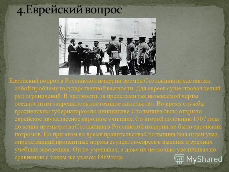 Еврейский вопрос в Российской империи времён Столыпина представлял собой проблему государственной важности. Для евреев существовал целый ряд ограничений. В частности, за пределами так называемой черты оседлости им запрещалось постоянное жительство. В