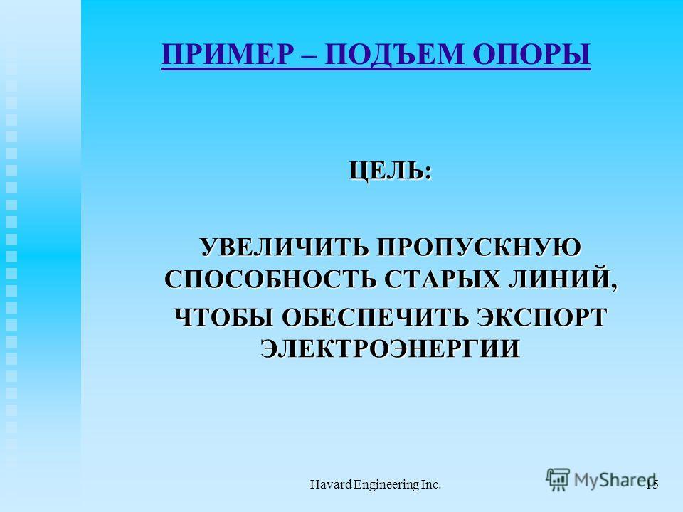 Havard Engineering Inc.15 ПРИМЕР – ПОДЪЕМ ОПОРЫ ЦЕЛЬ: ЦЕЛЬ: УВЕЛИЧИТЬ ПРОПУСКНУЮ СПОСОБНОСТЬ СТАРЫХ ЛИНИЙ, ЧТОБЫ ОБЕСПЕЧИТЬ ЭКСПОРТ ЭЛЕКТРОЭНЕРГИИ