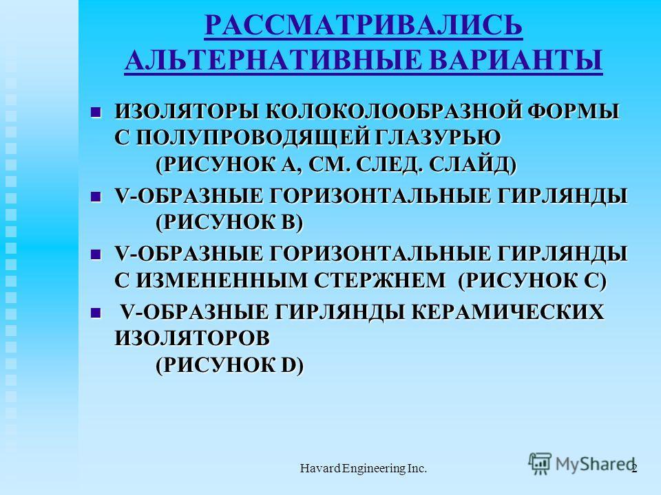 Havard Engineering Inc.2 РАССМАТРИВАЛИСЬ АЛЬТЕРНАТИВНЫЕ ВАРИАНТЫ ИЗОЛЯТОРЫ КОЛОКОЛООБРАЗНОЙ ФОРМЫ С ПОЛУПРОВОДЯЩЕЙ ГЛАЗУРЬЮ (РИСУНОК A, СМ. СЛЕД. СЛАЙД) ИЗОЛЯТОРЫ КОЛОКОЛООБРАЗНОЙ ФОРМЫ С ПОЛУПРОВОДЯЩЕЙ ГЛАЗУРЬЮ (РИСУНОК A, СМ. СЛЕД. СЛАЙД) V-ОБРАЗНЫ