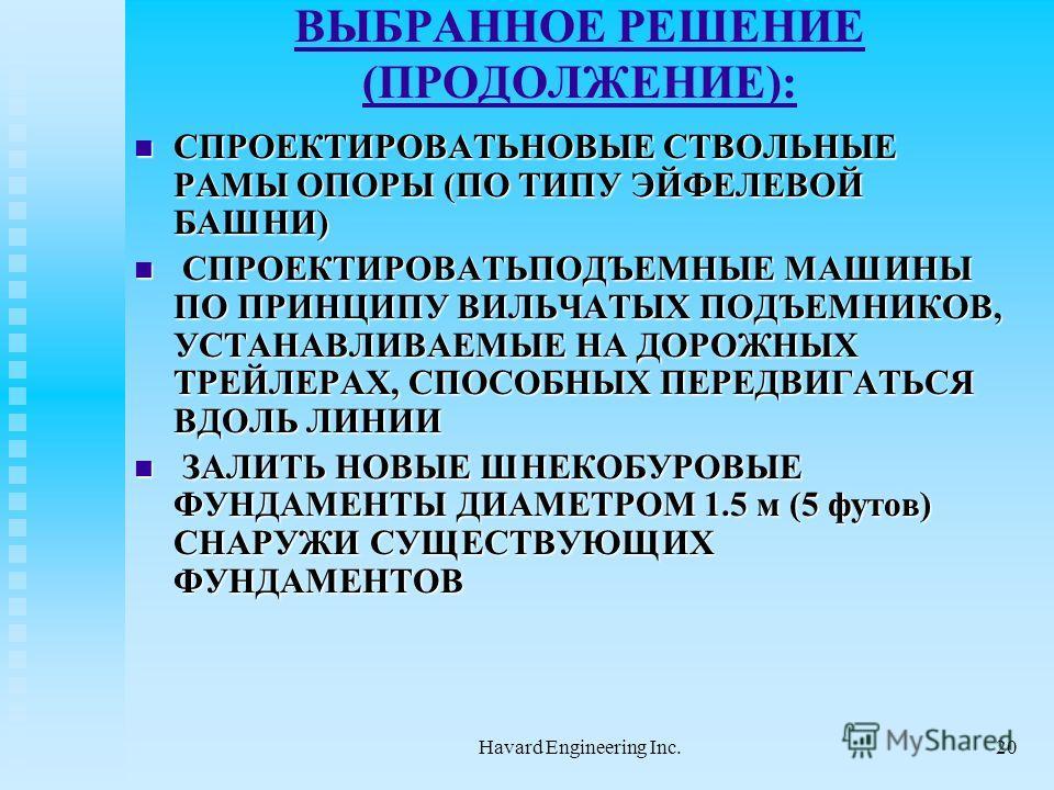 Havard Engineering Inc.20 ВЫБРАННОЕ РЕШЕНИЕ (ПРОДОЛЖЕНИЕ): СПРОЕКТИРОВАТЬНОВЫЕ СТВОЛЬНЫЕ РАМЫ ОПОРЫ (ПО ТИПУ ЭЙФЕЛЕВОЙ БАШНИ) СПРОЕКТИРОВАТЬНОВЫЕ СТВОЛЬНЫЕ РАМЫ ОПОРЫ (ПО ТИПУ ЭЙФЕЛЕВОЙ БАШНИ) СПРОЕКТИРОВАТЬПОДЪЕМНЫЕ МАШИНЫ ПО ПРИНЦИПУ ВИЛЬЧАТЫХ ПОДЪ