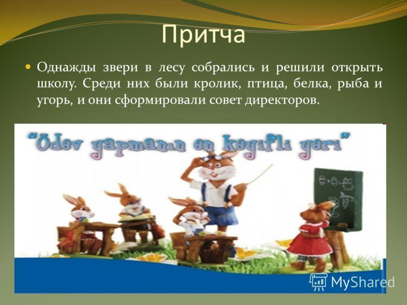 Притча Однажды звери в лесу собрались и решили открыть школу. Среди них были кролик, птица, белка, рыба и угорь, и они сформировали совет директоров.