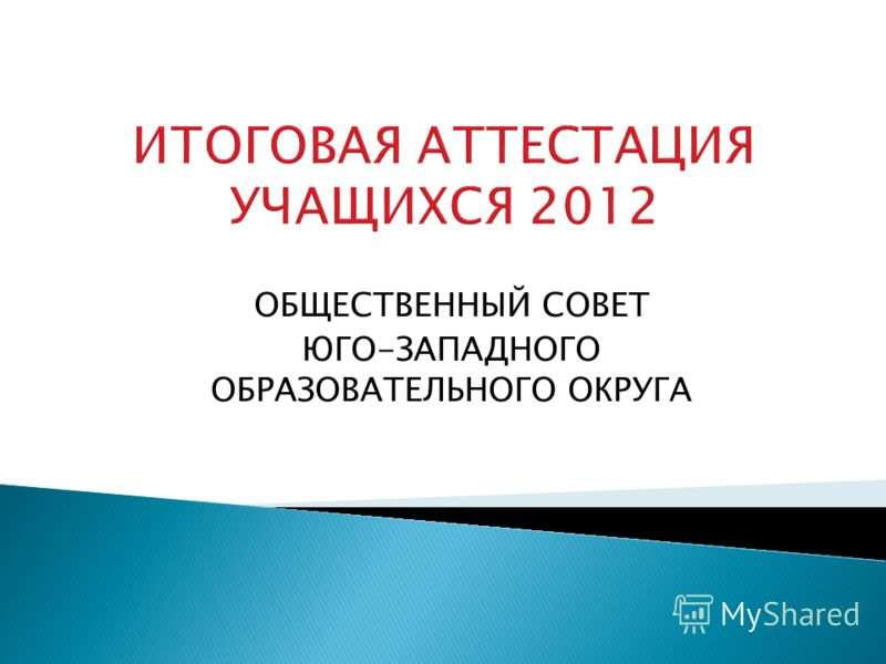 ИТОГОВАЯ АТТЕСТАЦИЯ УЧАЩИХСЯ 2012 ОБЩЕСТВЕННЫЙ СОВЕТ ЮГО-ЗАПАДНОГО ОБРАЗОВАТЕЛЬНОГО ОКРУГА