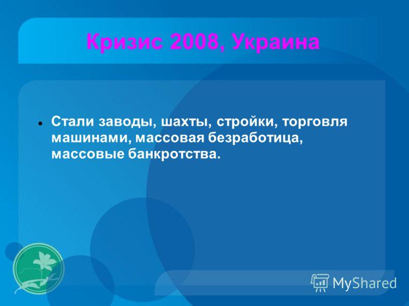 Стали заводы, шахты, стройки, торговля машинами, массовая безработица, массовые банкротства. Кризис 2008, Украина