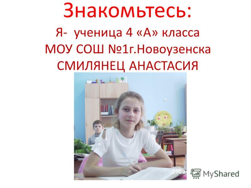 Знакомьтесь: Я- ученица 4 «А» класса МОУ СОШ 1г.Новоузенска СМИЛЯНЕЦ АНАСТАСИЯ