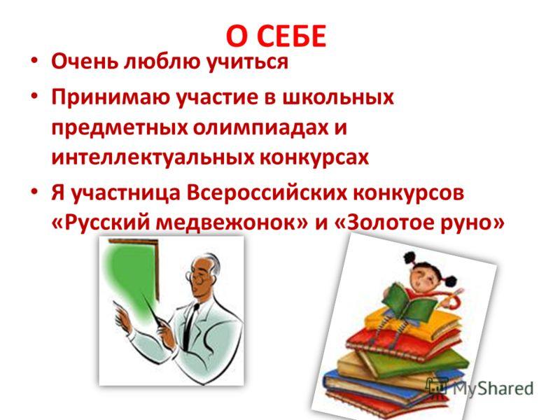 О СЕБЕ Очень люблю учиться Принимаю участие в школьных предметных олимпиадах и интеллектуальных конкурсах Я участница Всероссийских конкурсов «Русский медвежонок» и «Золотое руно»