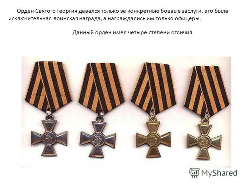 Данный орден имел четыре степени отличия. Орден Святого Георгия давался только за конкретные боевые заслуги, это была исключительная воинская награда, а награждались им только офицеры.