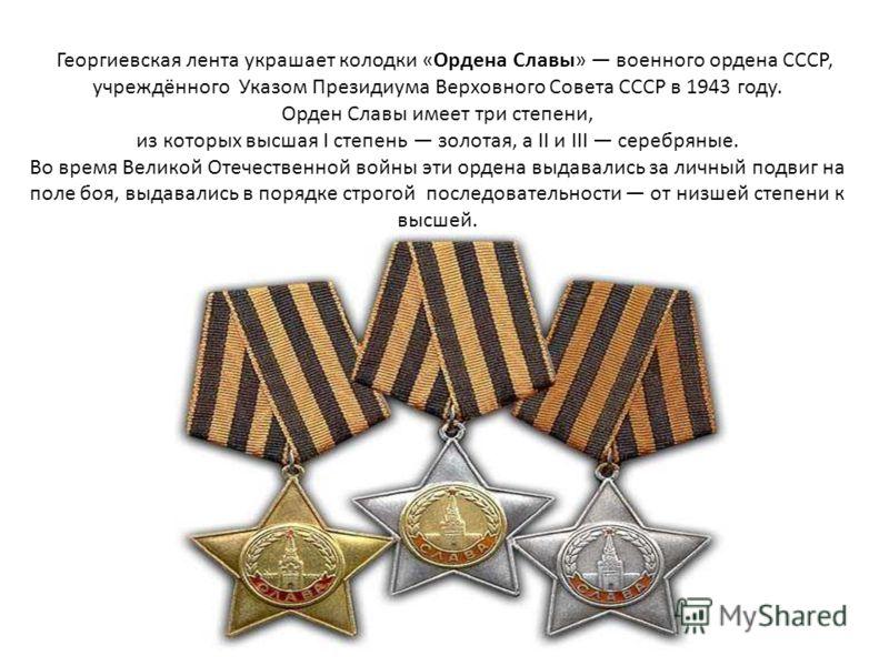Георгиевская лента украшает колодки «Ордена Славы» военного ордена СССР, учреждённого Указом Президиума Верховного Совета СССР в 1943 году. Орден Славы имеет три степени, из которых высшая I степень золотая, а II и III серебряные. Во время Великой От