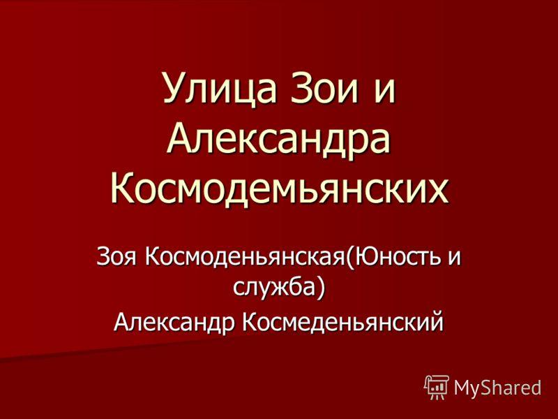 Улица Зои и Александра Космодемьянских Зоя Космоденьянская(Юность и служба) Александр Космеденьянский
