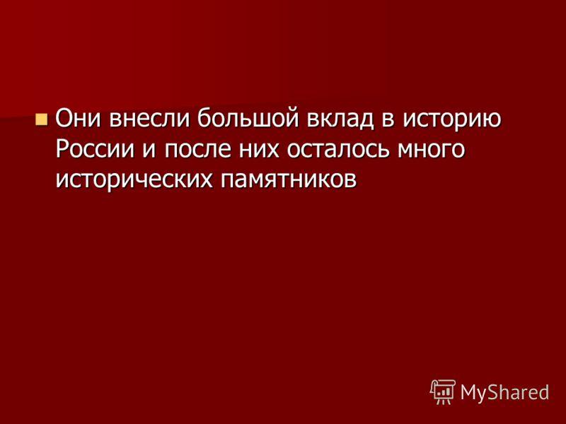 Они внесли большой вклад в историю России и после них осталось много исторических памятников Они внесли большой вклад в историю России и после них осталось много исторических памятников