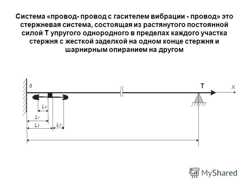 Система «провод- провод с гасителем вибрации - провод» это стержневая система, состоящая из растянутого постоянной силой Т упругого однородного в пределах каждого участка стержня с жесткой заделкой на одном конце стержня и шарнирным опиранием на друг