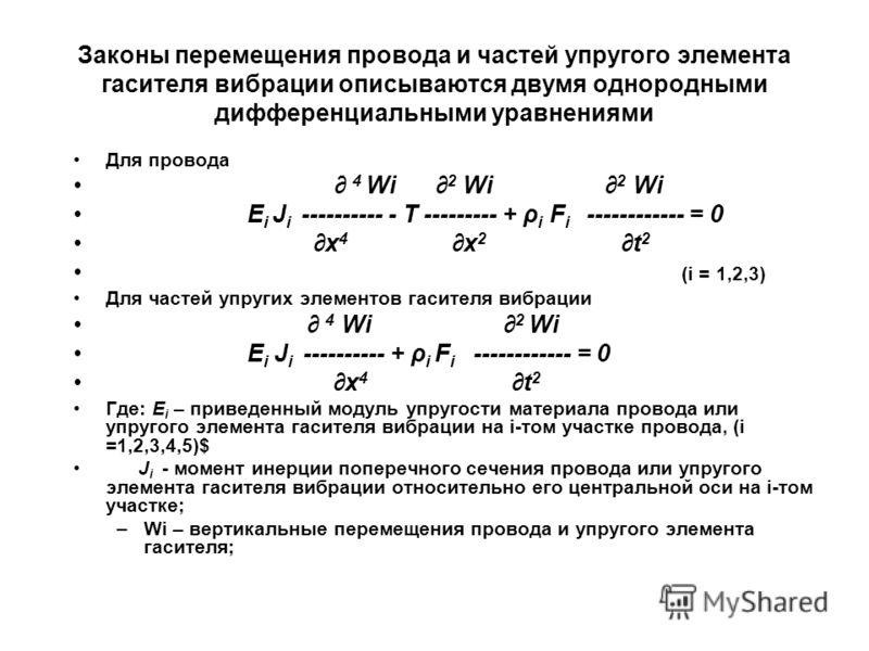 Законы перемещения провода и частей упругого элемента гасителя вибрации описываются двумя однородными дифференциальными уравнениями Для провода 4 Wi 2 Wi 2 Wi E i J i ---------- - T --------- + ρ i F i ------------ = 0 x 4 x 2 t 2 (i = 1,2,3) Для час