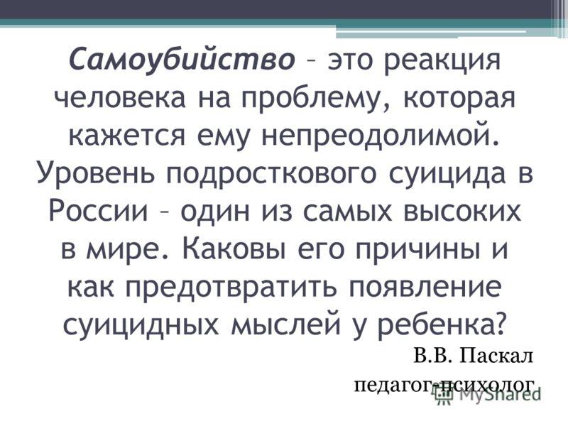 Самоубийство – это реакция человека на проблему, которая кажется ему непреодолимой. Уровень подросткового суицида в России – один из самых высоких в мире. Каковы его причины и как предотвратить появление суицидных мыслей у ребенка? В.В. Паскал педаго