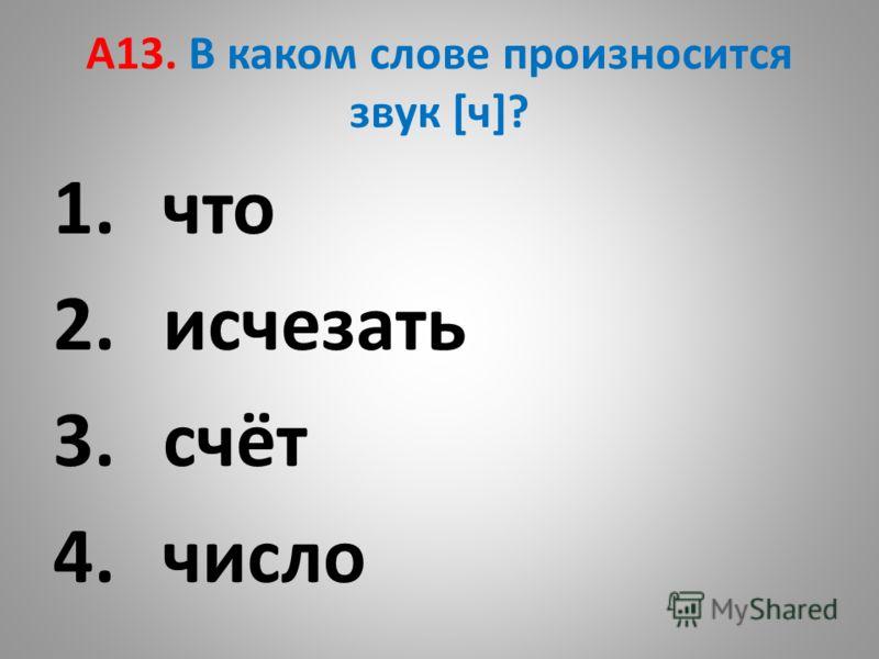 А13. В каком слове произносится звук [ч]? 1.что 2.исчезать 3.счёт 4.число