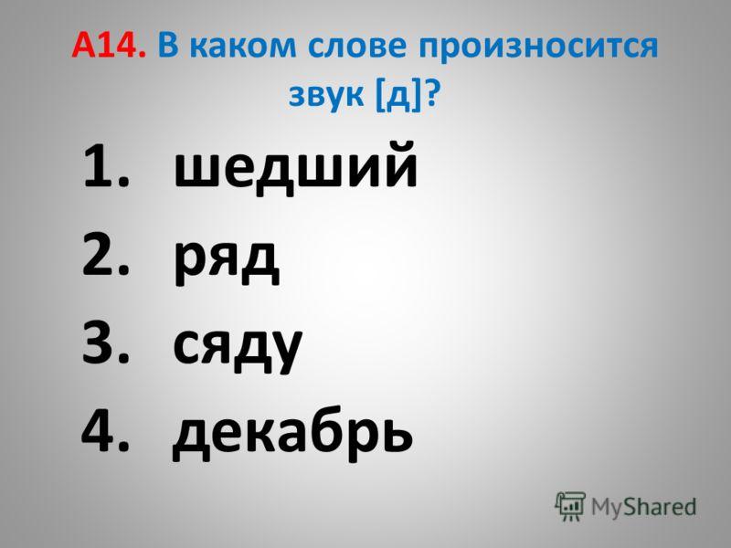 А14. В каком слове произносится звук [д]? 1.шедший 2.ряд 3.сяду 4.декабрь