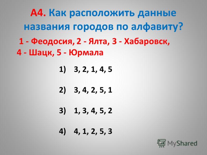 А4. Как расположить данные названия городов по алфавиту? 1 - Феодосия, 2 - Ялта, 3 - Хабаровск, 4 - Шацк, 5 - Юрмала 1) 3, 2, 1, 4, 5 2) 3, 4, 2, 5, 1 3) 1, 3, 4, 5, 2 4) 4, 1, 2, 5, 3
