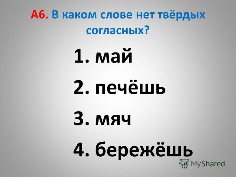 А6. В каком слове нет твёрдых согласных? 1. май 2. печёшь 3. мяч 4. бережёшь