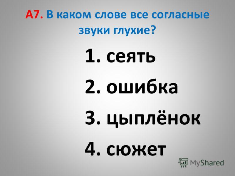 А7. В каком слове все согласные звуки глухие? 1. сеять 2. ошибка 3. цыплёнок 4. сюжет