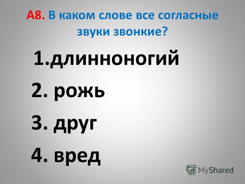 А8. В каком слове все согласные звуки звонкие? 1.длинноногий 2. рожь 3. друг 4. вред