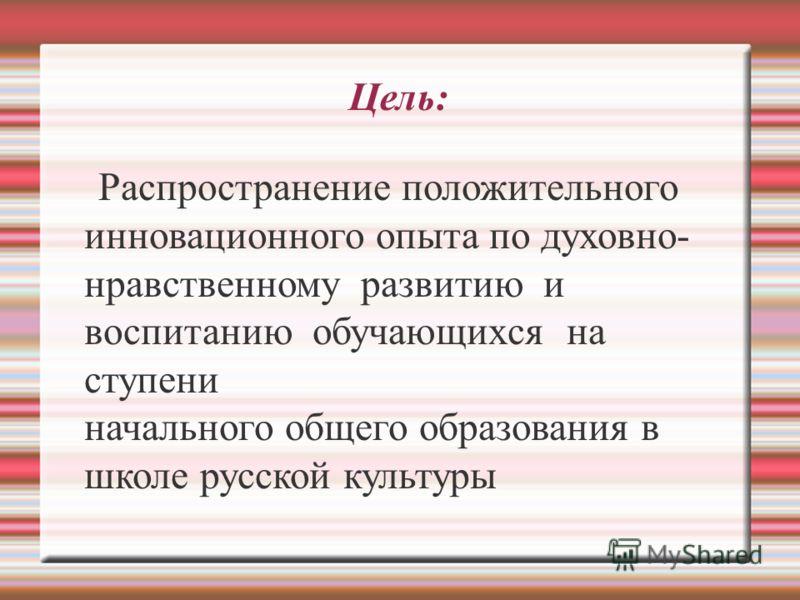 Цель: Распространение положительного инновационного опыта по духовно- нравственному развитию и воспитанию обучающихся на ступени начального общего образования в школе русской культуры