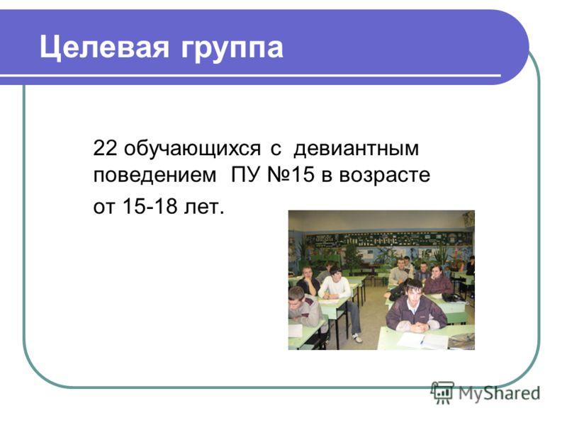 22 обучающихся с девиантным поведением ПУ 15 в возрасте от 15-18 лет. Целевая группа