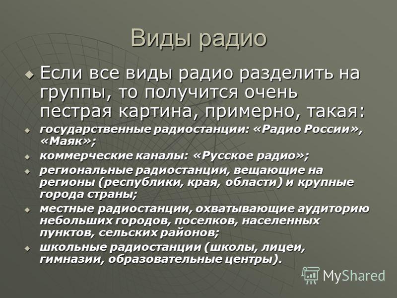 Виды радио Если все виды радио разделить на группы, то получится очень пестрая картина, примерно, такая: Если все виды радио разделить на группы, то получится очень пестрая картина, примерно, такая: государственные радиостанции: «Радио России», «Маяк