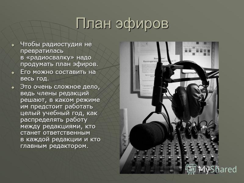 План эфиров Чтобы радиостудия не превратилась в «радиосвалку» надо продумать план эфиров. Чтобы радиостудия не превратилась в «радиосвалку» надо продумать план эфиров. Его можно составить на весь год. Его можно составить на весь год. Это очень сложно