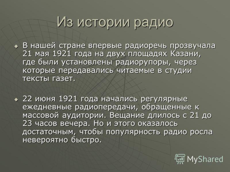 Из истории радио В нашей стране впервые радиоречь прозвучала 21 мая 1921 года на двух площадях Казани, где были установлены радиорупоры, через которые передавались читаемые в студии тексты газет. В нашей стране впервые радиоречь прозвучала 21 мая 192