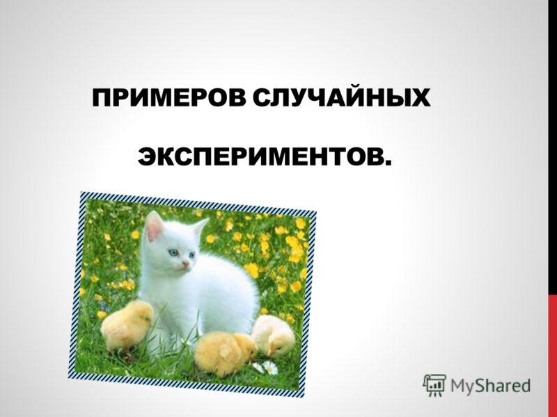 ПРИМЕРОВ СЛУЧАЙНЫХ ЭКСПЕРИМЕНТОВ.