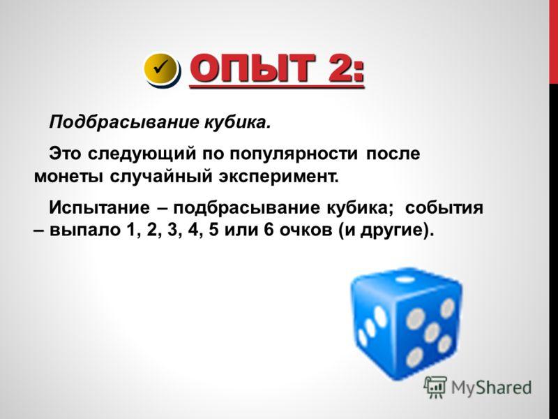 ОПЫТ 2: ОПЫТ 2: Подбрасывание кубика. Это следующий по популярности после монеты случайный эксперимент. Испытание – подбрасывание кубика; события – выпало 1, 2, 3, 4, 5 или 6 очков (и другие).