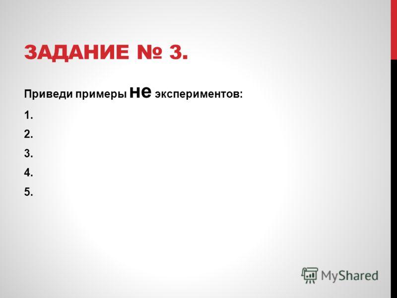 ЗАДАНИЕ 3. Приведи примеры не экспериментов: 1. 2. 3. 4. 5.