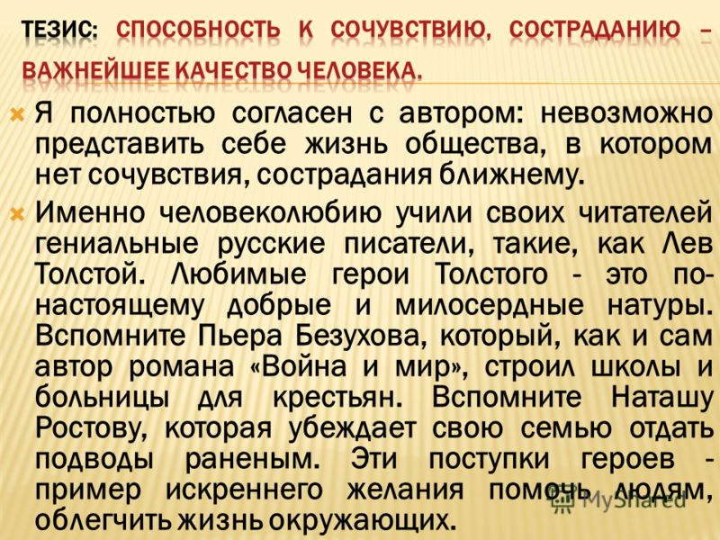 Я полностью согласен с автором: невозможно представить себе жизнь общества, в котором нет сочувствия, сострадания ближнему. Именно человеколюбию учили своих читателей гениальные русские писатели, такие, как Лев Толстой. Любимые герои Толстого - это п