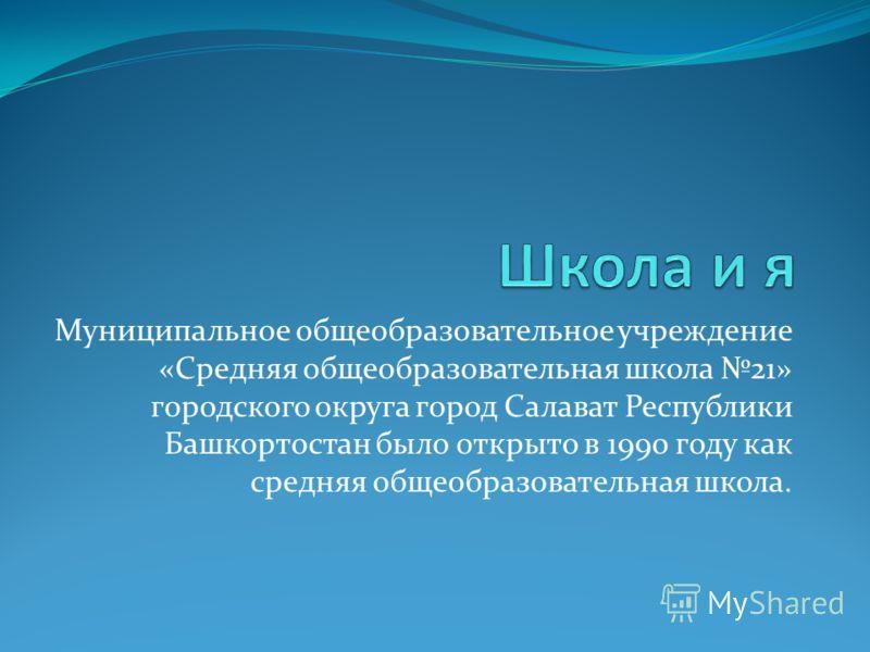 Муниципальное общеобразовательное учреждение «Средняя общеобразовательная школа 21» городского округа город Салават Республики Башкортостан было открыто в 1990 году как средняя общеобразовательная школа.